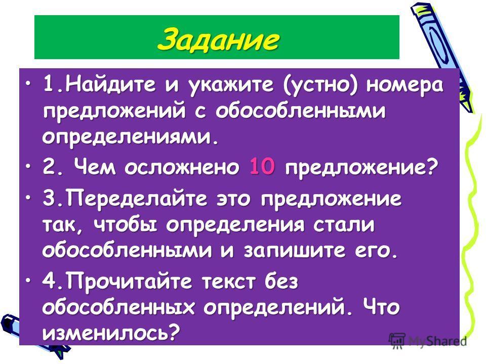 Задание 1.Найдите и укажите (устно) номера предложений с обособленными определениями.1.Найдите и укажите (устно) номера предложений с обособленными определениями. 2. Чем осложнено 10 предложение?2. Чем осложнено 10 предложение? 3.Переделайте это пред