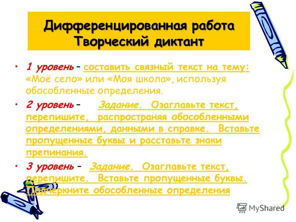 Дифференцированная работа Творческий диктант 1 уровень – составить связный текст на тему: «Моё село» или «Моя школа», используя обособленные определения. 2 уровень – Задание. Озаглавьте текст, перепишите, распространяя обособленными определениями, да