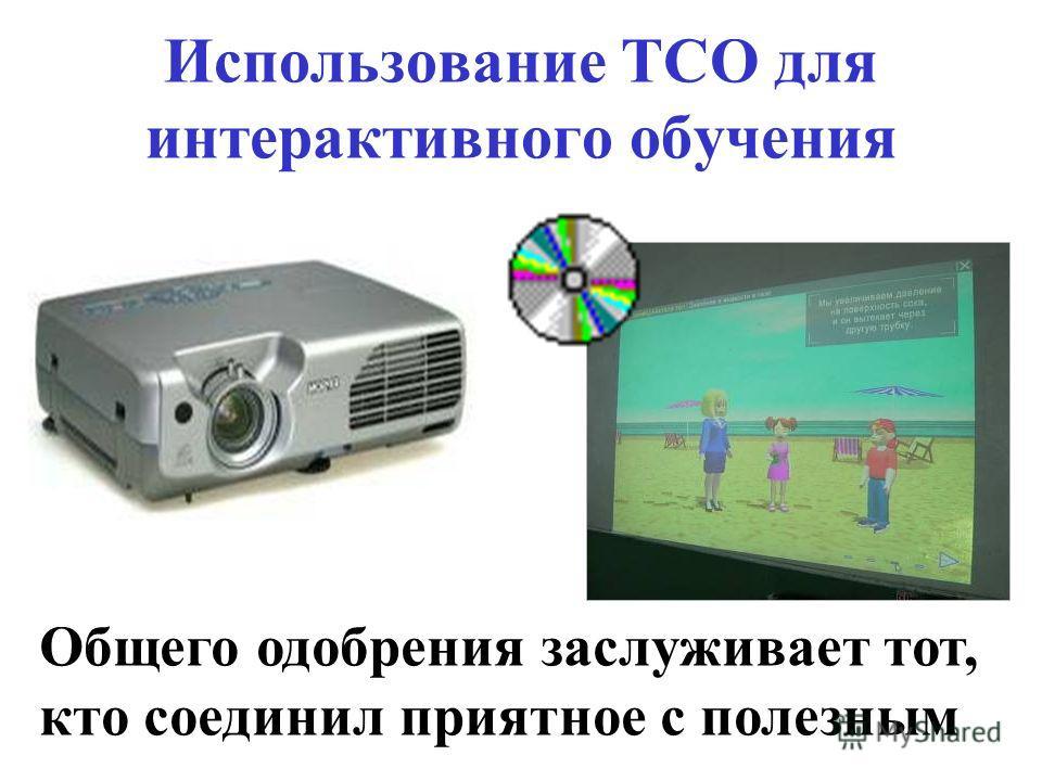 Использование ТСО для интерактивного обучения Общего одобрения заслуживает тот, кто соединил приятное с полезным