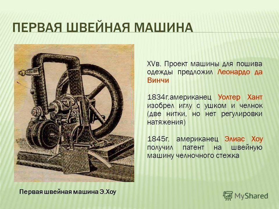 ПЕРВАЯ ШВЕЙНАЯ МАШИНА XVв. Проект машины для пошива одежды предложил Леонардо да Винчи 1834г.американец Уолтер Хант изобрел иглу с ушком и челнок (две нитки, но нет регулировки натяжения) 1845г. американец Элиас Хоу получил патент на швейную машину ч