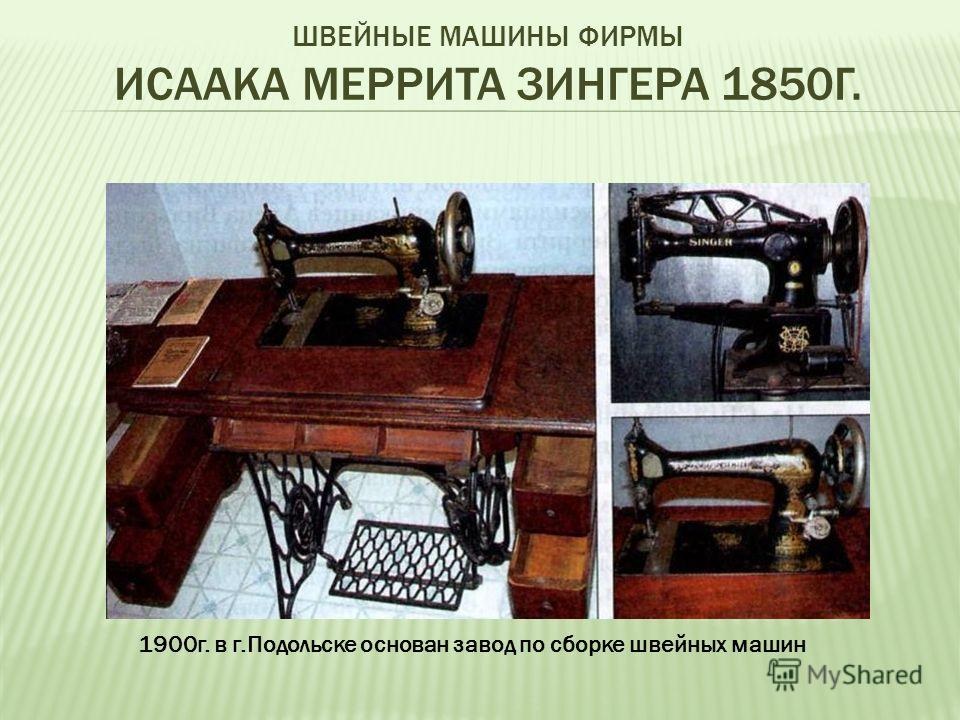 ШВЕЙНЫЕ МАШИНЫ ФИРМЫ ИСААКА МЕРРИТА ЗИНГЕРА 1850Г. 1900г. в г.Подольске основан завод по сборке швейных машин
