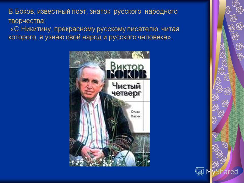 В.Боков, известный поэт, знаток русского народного творчества: «С.Никитину, прекрасному русскому писателю, читая которого, я узнаю свой народ и русского человека».