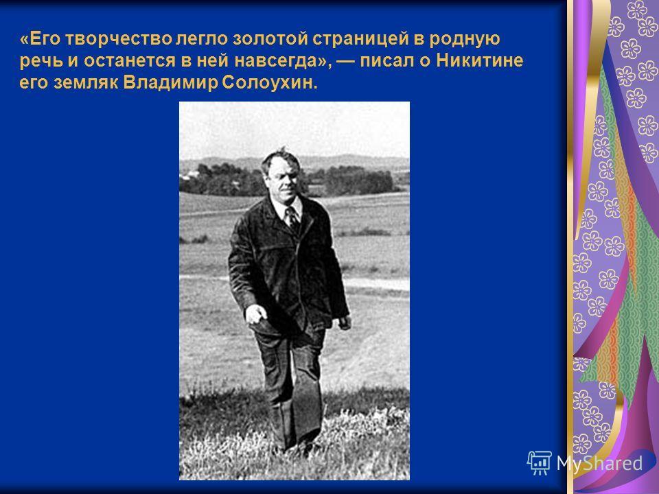 «Его творчество легло золотой страницей в родную речь и останется в ней навсегда», писал о Никитине его земляк Владимир Солоухин.