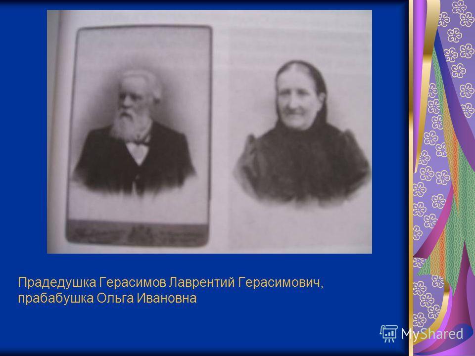 Прадедушка Герасимов Лаврентий Герасимович, прабабушка Ольга Ивановна