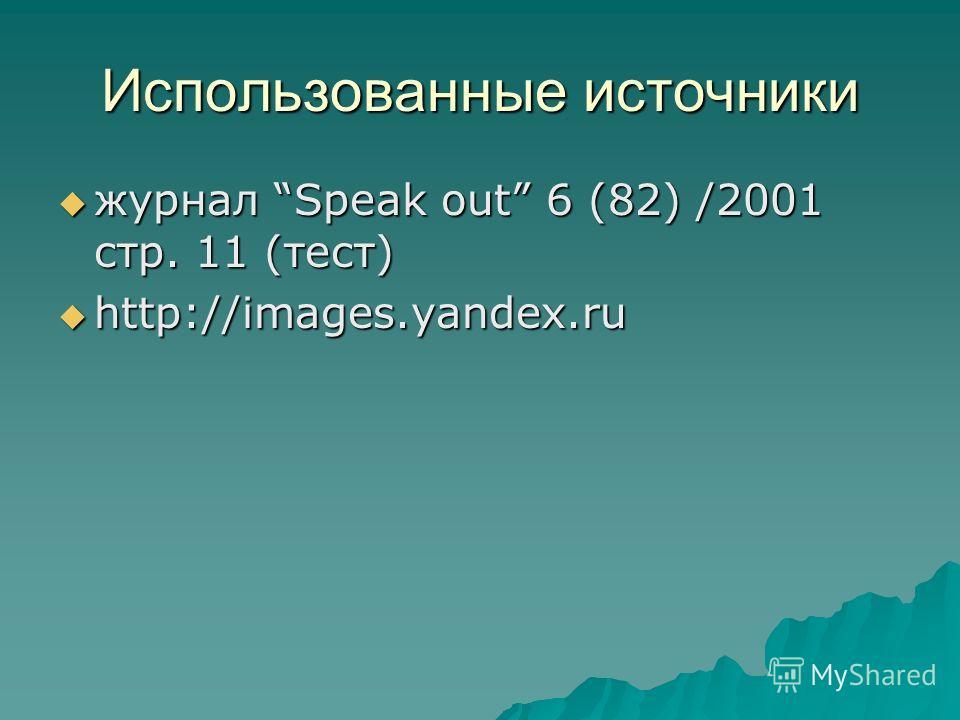 Использованные источники журнал Speak out 6 (82) /2001 стр. 11 (тест) журнал Speak out 6 (82) /2001 стр. 11 (тест) http://images.yandex.ru http://images.yandex.ru