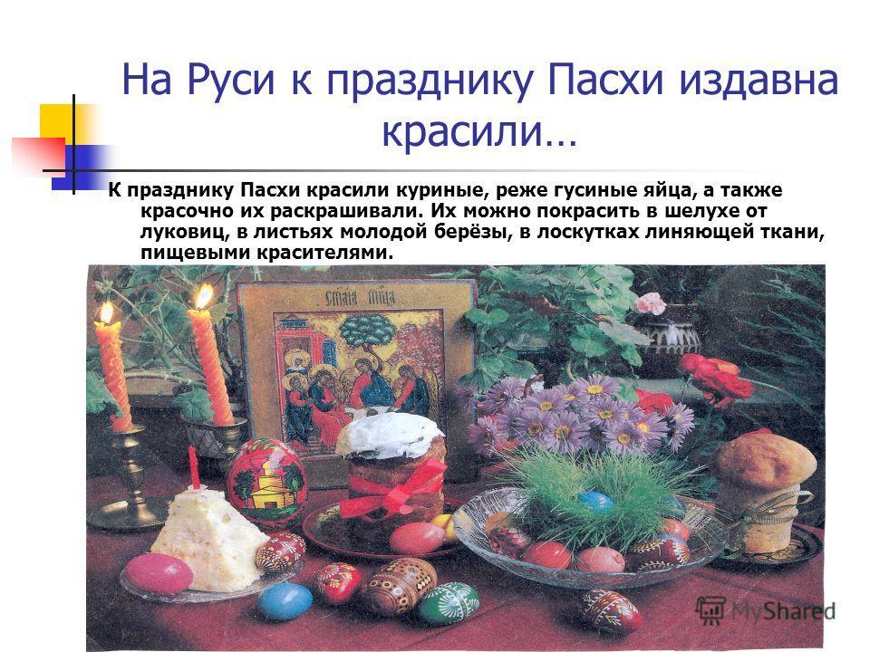 На Руси к празднику Пасхи издавна красили… К празднику Пасхи красили куриные, реже гусиные яйца, а также красочно их раскрашивали. Их можно покрасить в шелухе от луковиц, в листьях молодой берёзы, в лоскутках линяющей ткани, пищевыми красителями.