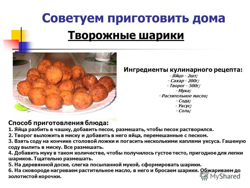 Советуем приготовить дома Творожные шарики Ингредиенты кулинарного рецепта: - Яйцо - 2шт; - Сахар - 200г; - Творог - 500г; - Мука; - Растительное масло; - Сода; - Уксус; - Соль; Способ приготовления блюда: 1. Яйца разбить в чашку, добавить песок, раз