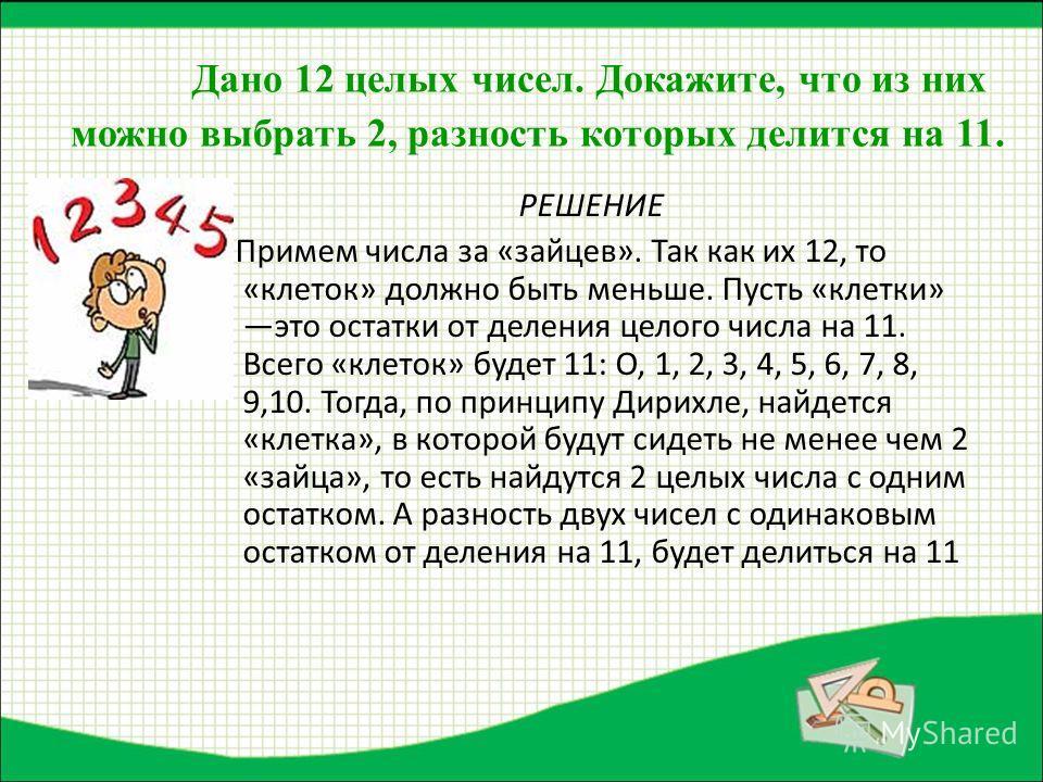 Дано 12 целых чисел. Докажите, что из них можно выбрать 2, разность которых делится на 11. РЕШЕНИЕ Примем числа за «зайцев». Так как их 12, то «клеток» должно быть меньше. Пусть «клетки» это остатки от деления целого числа на 11. Всего «клеток» будет