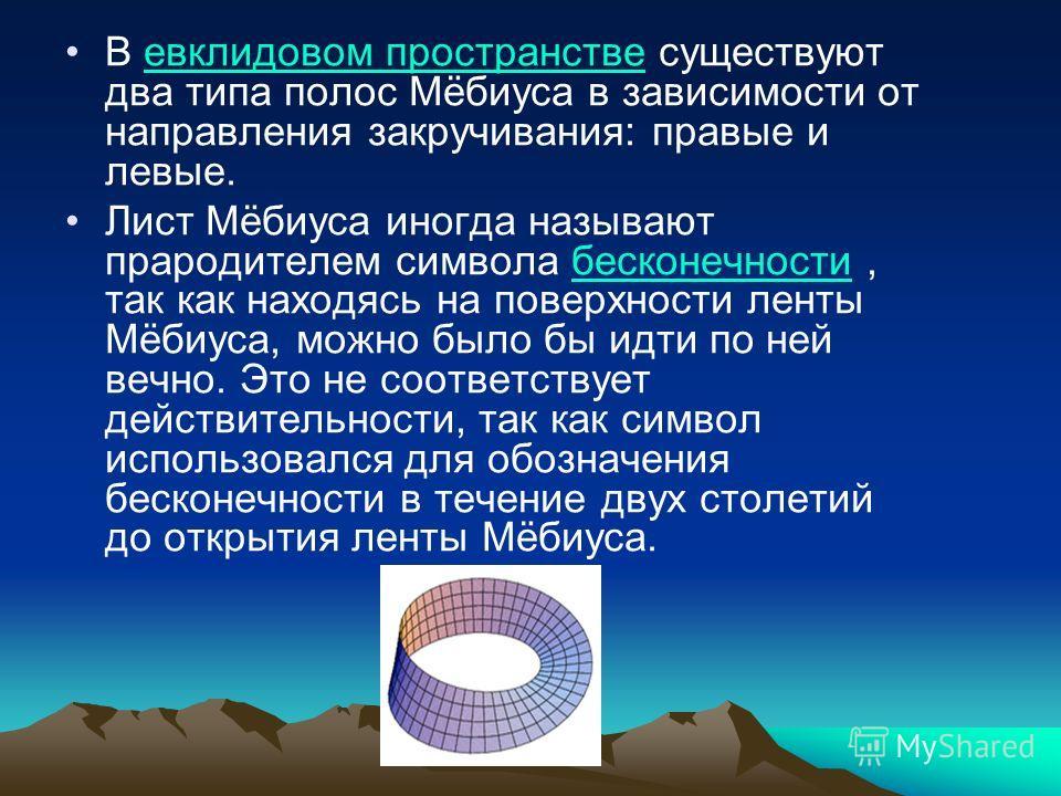 В евклидовом пространстве существуют два типа полос Мёбиуса в зависимости от направления закручивания: правые и левые.евклидовом пространстве Лист Мёбиуса иногда называют прародителем символа бесконечности, так как находясь на поверхности ленты Мёбиу
