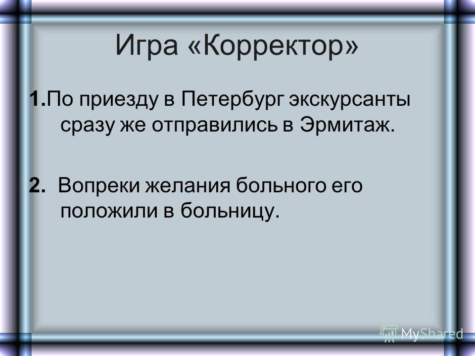 Игра «Корректор» 1.По приезду в Петербург экскурсанты сразу же отправились в Эрмитаж. 2. Вопреки желания больного его положили в больницу.