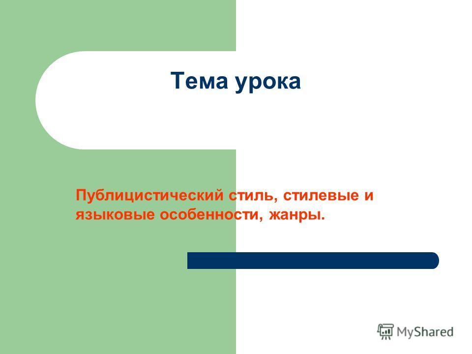 Тема урока Публицистический стиль, стилевые и языковые особенности, жанры.