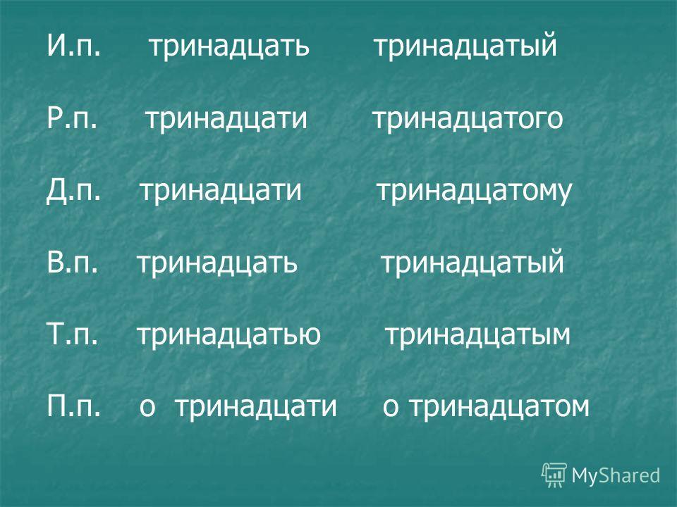 И.п. тринадцать тринадцатый Р.п. тринадцати тринадцатого Д.п. тринадцати тринадцатому В.п. тринадцать тринадцатый Т.п. тринадцатью тринадцатым П.п. о тринадцати о тринадцатом
