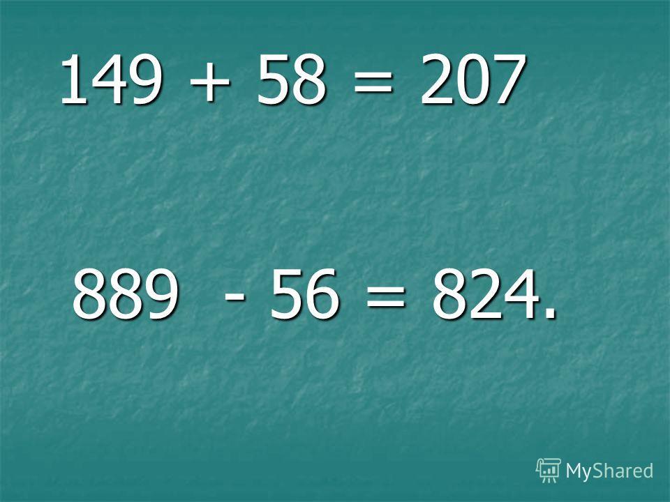 149 + 58 = 207 149 + 58 = 207 889 - 56 = 824. 889 - 56 = 824.