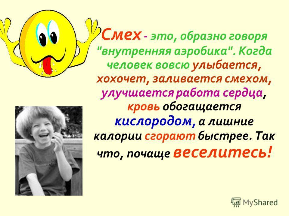 Смех - это, образно говоря  внутренняя аэробика . Когда человек вовсю улыбается, хохочет, заливается смехом, улучшается работа сердца, кровь обогащается кислородом, а лишние калории сгорают быстрее. Так что, почаще веселитесь !