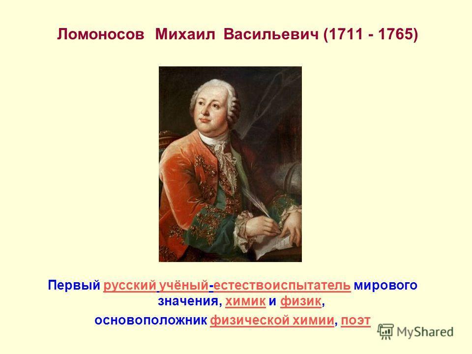 Ломоносов Михаил Васильевич (1711 - 1765) Первый русский учёный-естествоиспытатель мирового значения, химик и физик,русскийучёныйестествоиспытательхимикфизик основоположник физической химии, поэтфизической химиипоэт