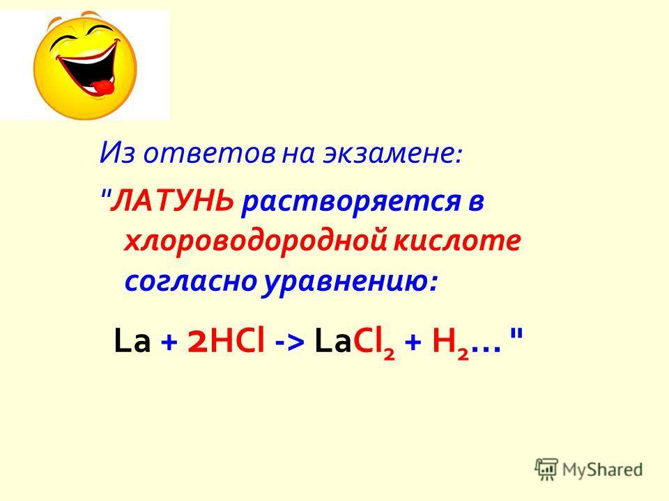 Из ответов на экзамене :  ЛАТУНЬ растворяется в хлороводородной кислоте согласно уравнению : La + 2 HCl -> LaCl 2 + H 2...