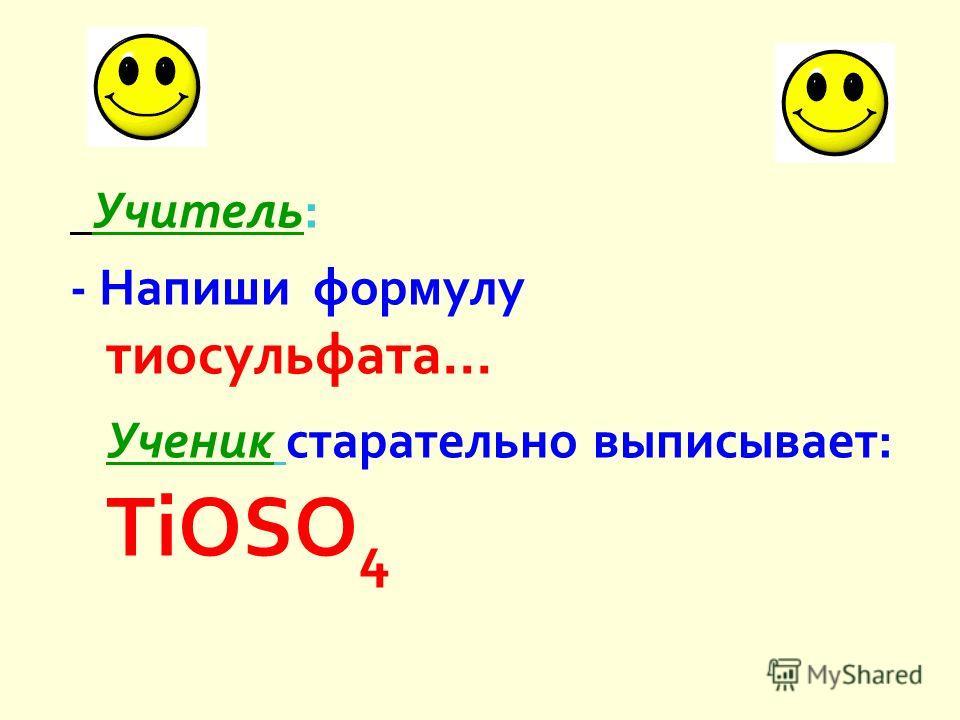 Учитель : - Напиши формулу тиосульфата... Ученик старательно выписывает : TiOSO 4
