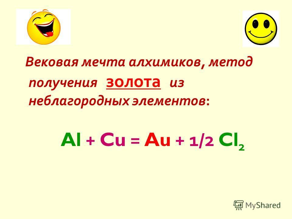 Вековая мечта алхимиков, метод получения золота из неблагородных элементов : Al + Cu = Au + 1/2 Cl 2