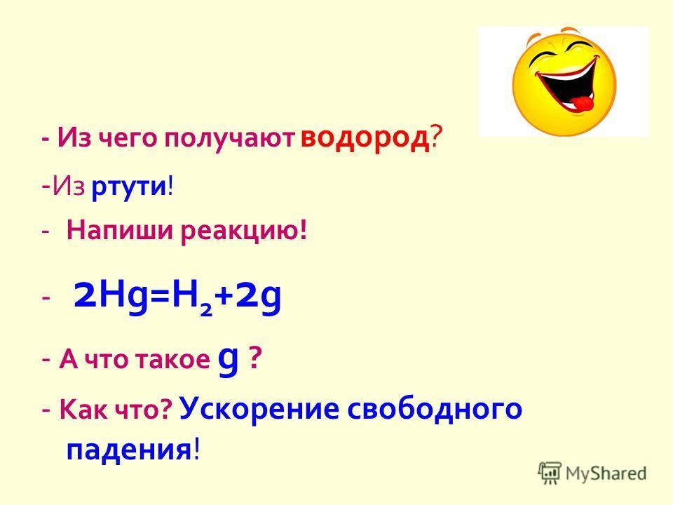 - Из чего получают водород ? - Из ртути ! -Напиши реакцию ! - 2 Hg=H 2 + 2 g - А что такое g ? - Как что ? Ускорение свободного падения !