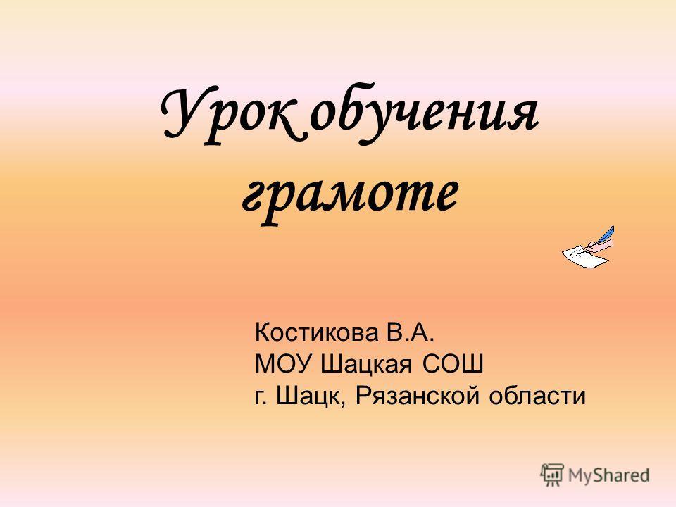 Урок обучения грамоте Костикова В.А. МОУ Шацкая СОШ г. Шацк, Рязанской области