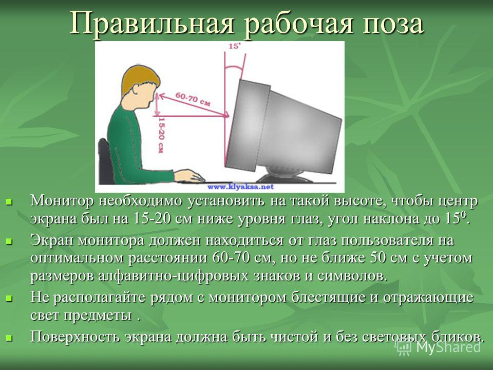 Правильная рабочая поза Монитор необходимо установить на такой высоте, чтобы центр экрана был на 15-20 см ниже уровня глаз, угол наклона до 15 0. Монитор необходимо установить на такой высоте, чтобы центр экрана был на 15-20 см ниже уровня глаз, угол