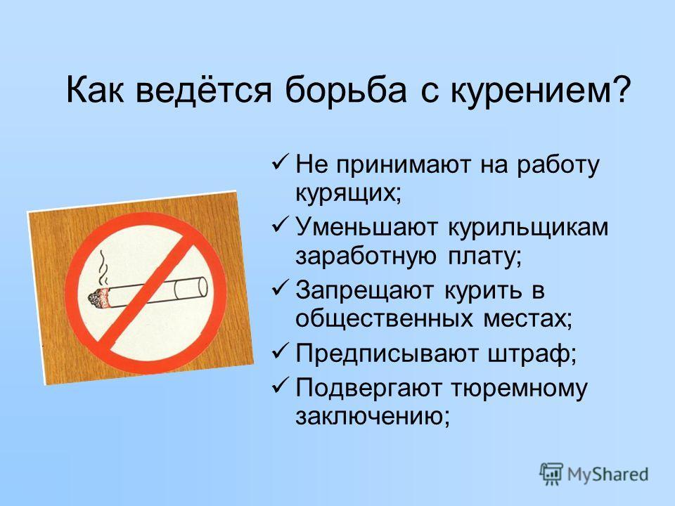 Как ведётся борьба с курением? Не принимают на работу курящих; Уменьшают курильщикам заработную плату; Запрещают курить в общественных местах; Предписывают штраф; Подвергают тюремному заключению;