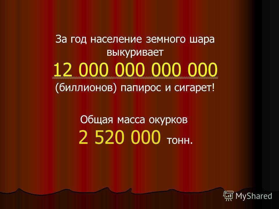 За год население земного шара выкуривает 12 000 000 000 000 (биллионов) папирос и сигарет! Общая масса окурков 2 520 000 тонн.