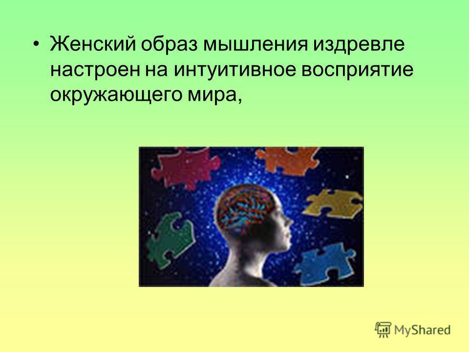 Женский образ мышления издревле настроен на интуитивное восприятие окружающего мира,