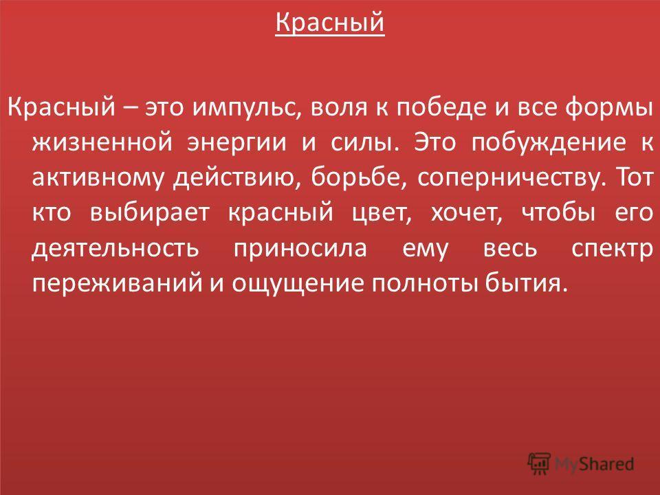 Красный Красный – это импульс, воля к победе и все формы жизненной энергии и силы. Это побуждение к активному действию, борьбе, соперничеству. Тот кто выбирает красный цвет, хочет, чтобы его деятельность приносила ему весь спектр переживаний и ощущен