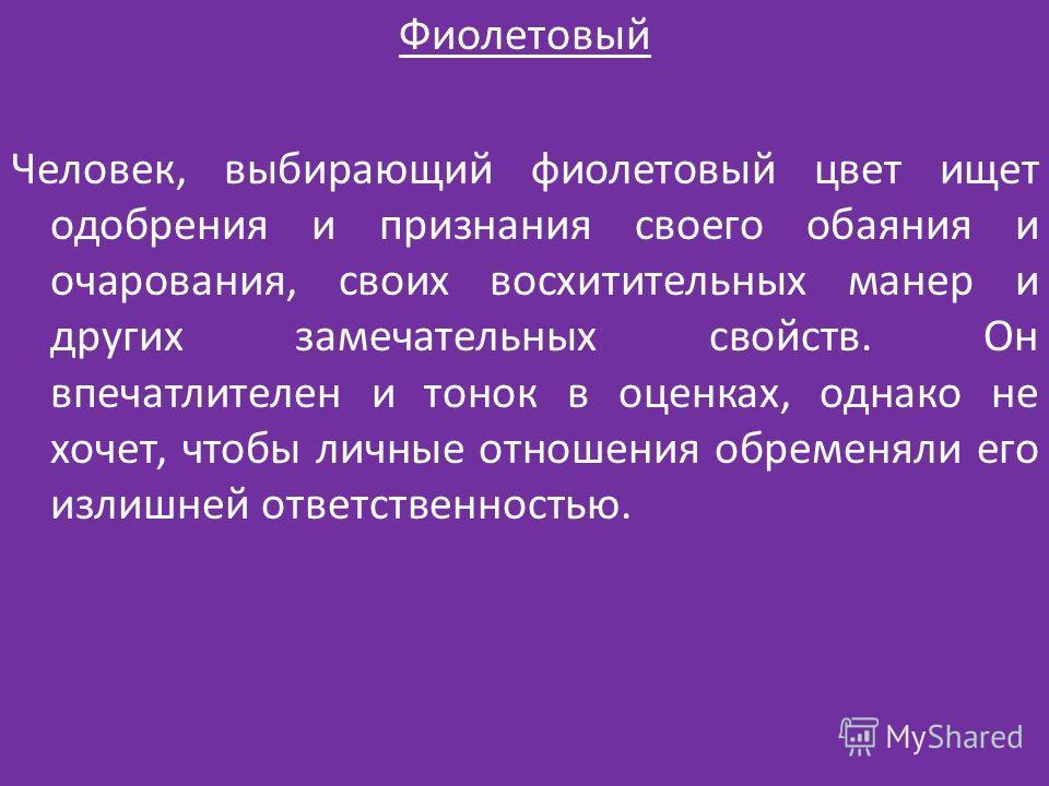 Фиолетовый Человек, выбирающий фиолетовый цвет ищет одобрения и признания своего обаяния и очарования, своих восхитительных манер и других замечательных свойств. Он впечатлителен и тонок в оценках, однако не хочет, чтобы личные отношения обременяли е