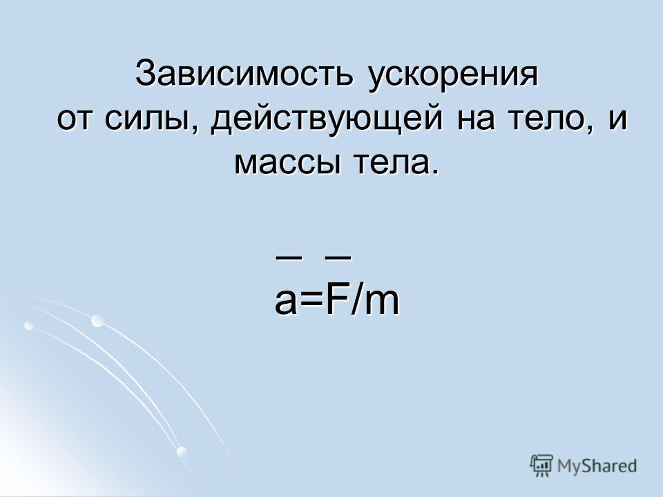 Зависимость ускорения от силы, действующей на тело, и массы тела. _ _ _ _ a=F/m a=F/m