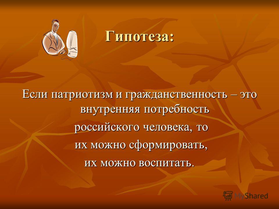 Гипотеза: Если патриотизм и гражданственность – это внутренняя потребность российского человека, то российского человека, то их можно сформировать, их можно сформировать, их можно воспитать.