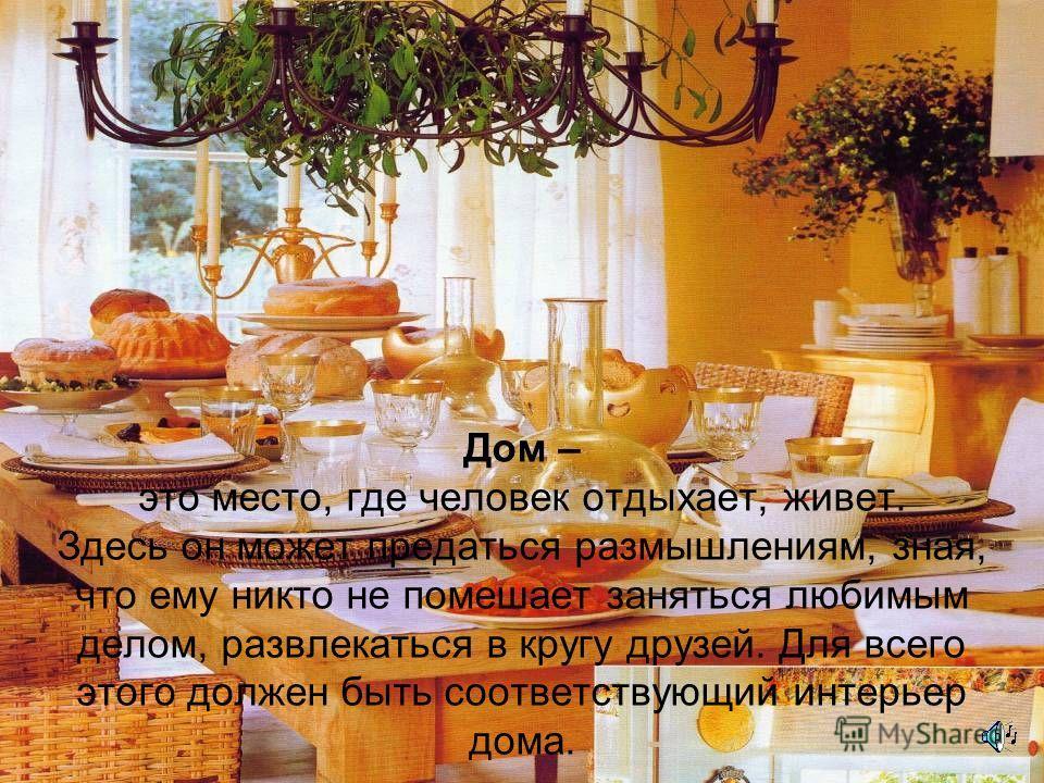 Дом – это место, где человек отдыхает, живет. Здесь он может предаться размышлениям, зная, что ему никто не помешает заняться любимым делом, развлекаться в кругу друзей. Для всего этого должен быть соответствующий интерьер дома.