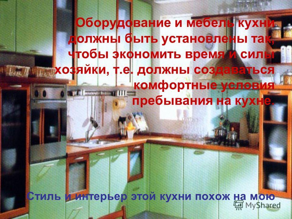 Стиль и интерьер этой кухни похож на мою Оборудование и мебель кухни должны быть установлены так, чтобы экономить время и силы хозяйки, т.е. должны создаваться комфортные условия пребывания на кухне.