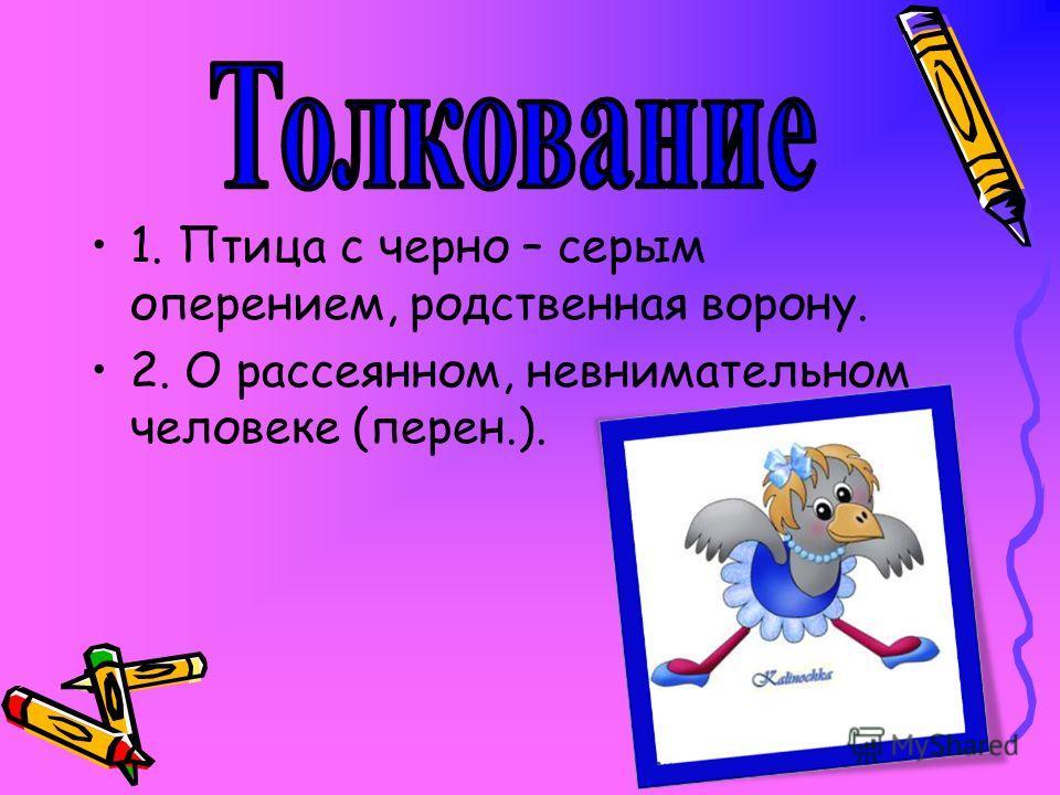 1. Птица с черно – серым оперением, родственная ворону. 2. О рассеянном, невнимательном человеке (перен.).