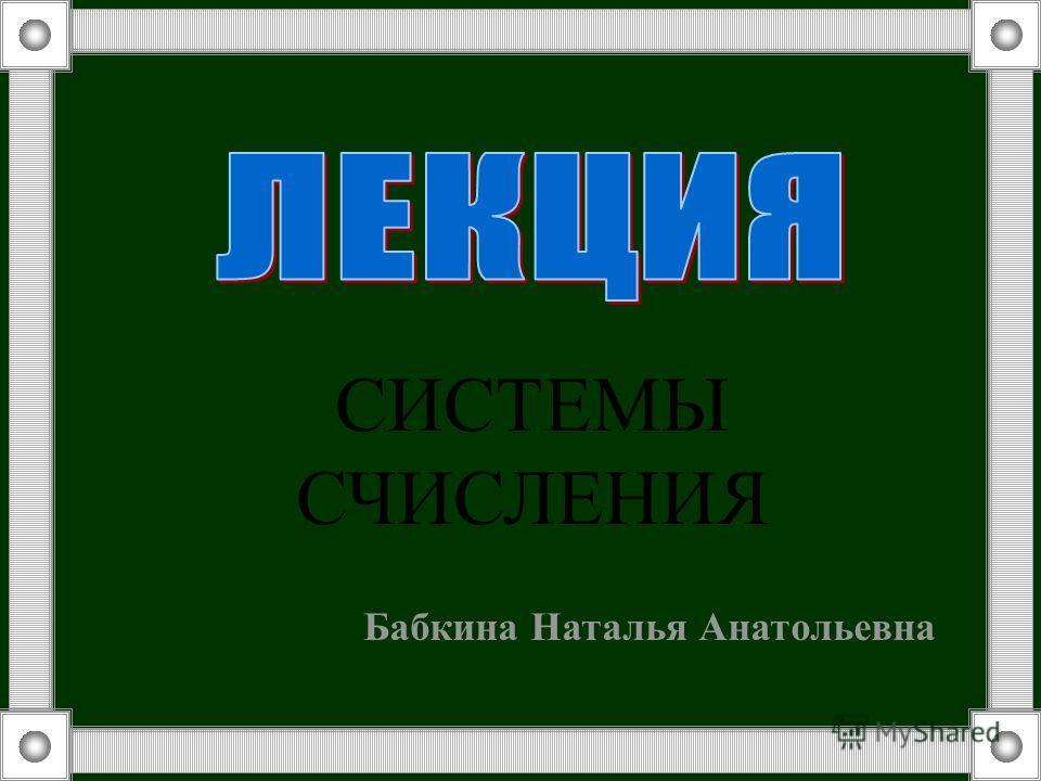 СИСТЕМЫ СЧИСЛЕНИЯ Бабкина Наталья Анатольевна