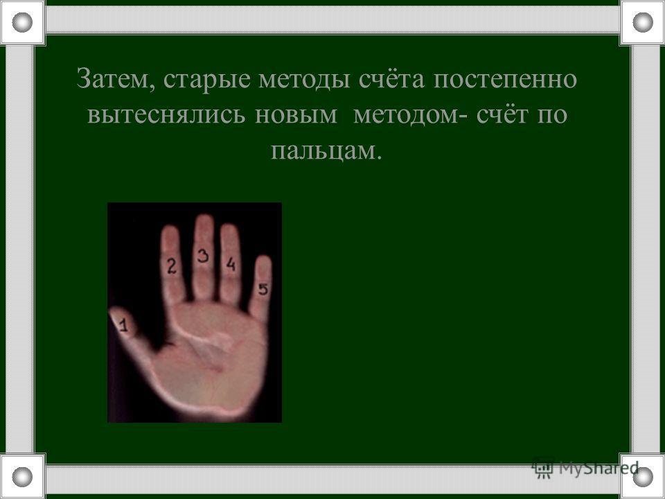 Затем, старые методы счёта постепенно вытеснялись новым методом- счёт по пальцам.