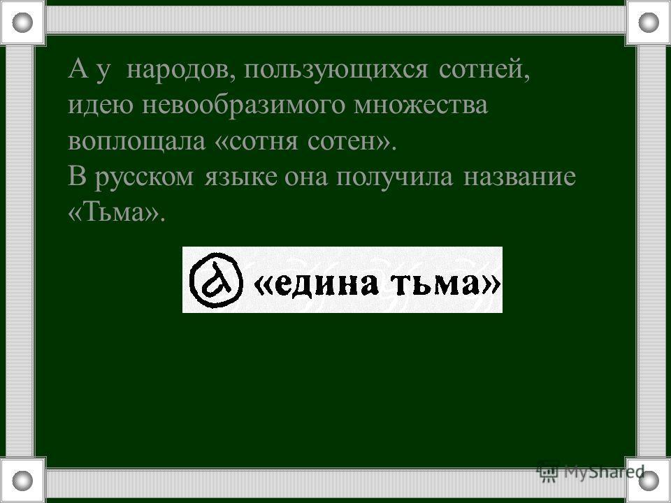 А у народов, пользующихся сотней, идею невообразимого множества воплощала «сотня сотен». В русском языке она получила название «Тьма».