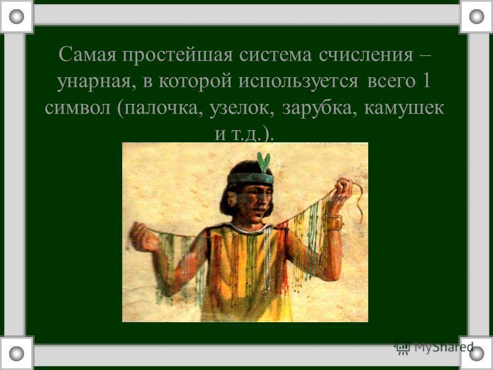 Самая простейшая система счисления – унарная, в которой используется всего 1 символ (палочка, узелок, зарубка, камушек и т.д.).