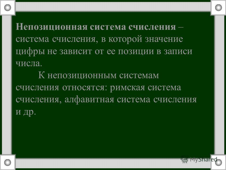 Непозиционная система счисления – система счисления, в которой значение цифры не зависит от ее позиции в записи числа. К непозиционным системам счисления относятся: римская система счисления, алфавитная система счисления и др.