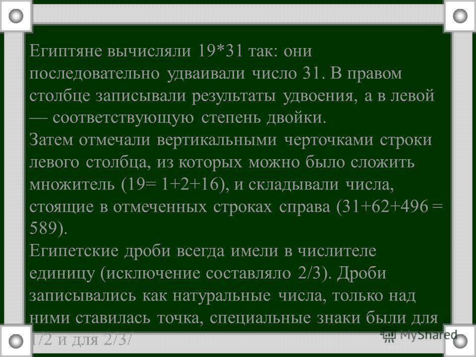 Египтяне вычисляли 19*31 так: они последовательно удваивали число 31. В правом столбце записывали результаты удвоения, а в левой соответствующую степень двойки. Затем отмечали вертикальными черточками строки левого столбца, из которых можно было слож