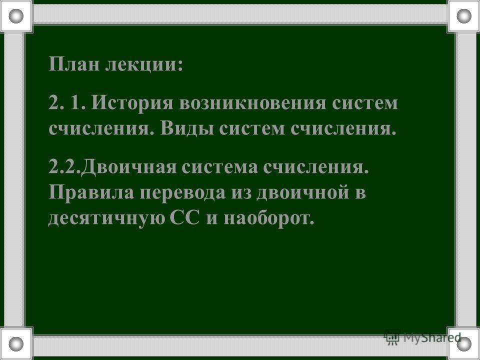 План лекции: 2. 1. История возникновения систем счисления. Виды систем счисления. 2.2.Двоичная система счисления. Правила перевода из двоичной в десятичную СС и наоборот.