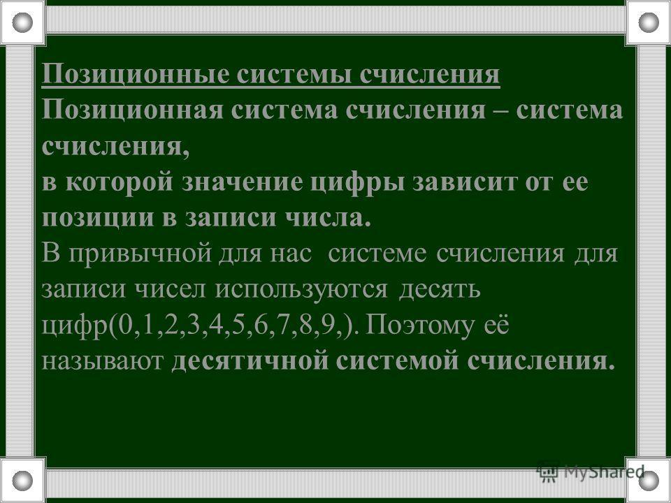Позиционные системы счисления Позиционная система счисления – система счисления, в которой значение цифры зависит от ее позиции в записи числа. В привычной для нас системе счисления для записи чисел используются десять цифр(0,1,2,3,4,5,6,7,8,9,). Поэ