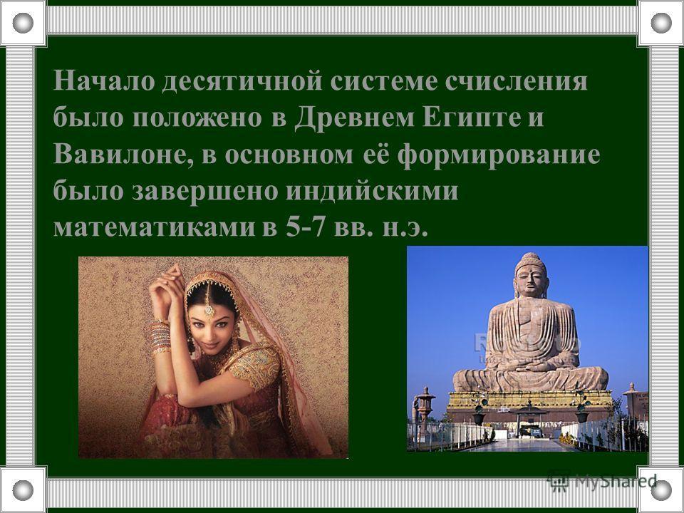 Начало десятичной системе счисления было положено в Древнем Египте и Вавилоне, в основном её формирование было завершено индийскими математиками в 5-7 вв. н.э.