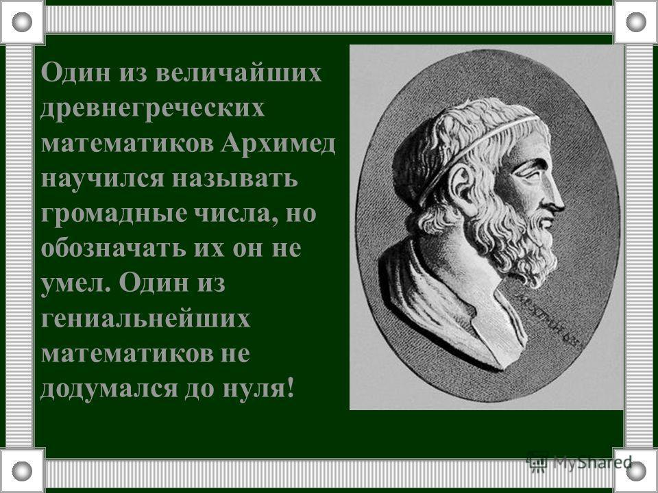 Один из величайших древнегреческих математиков Архимед научился называть громадные числа, но обозначать их он не умел. Один из гениальнейших математиков не додумался до нуля!