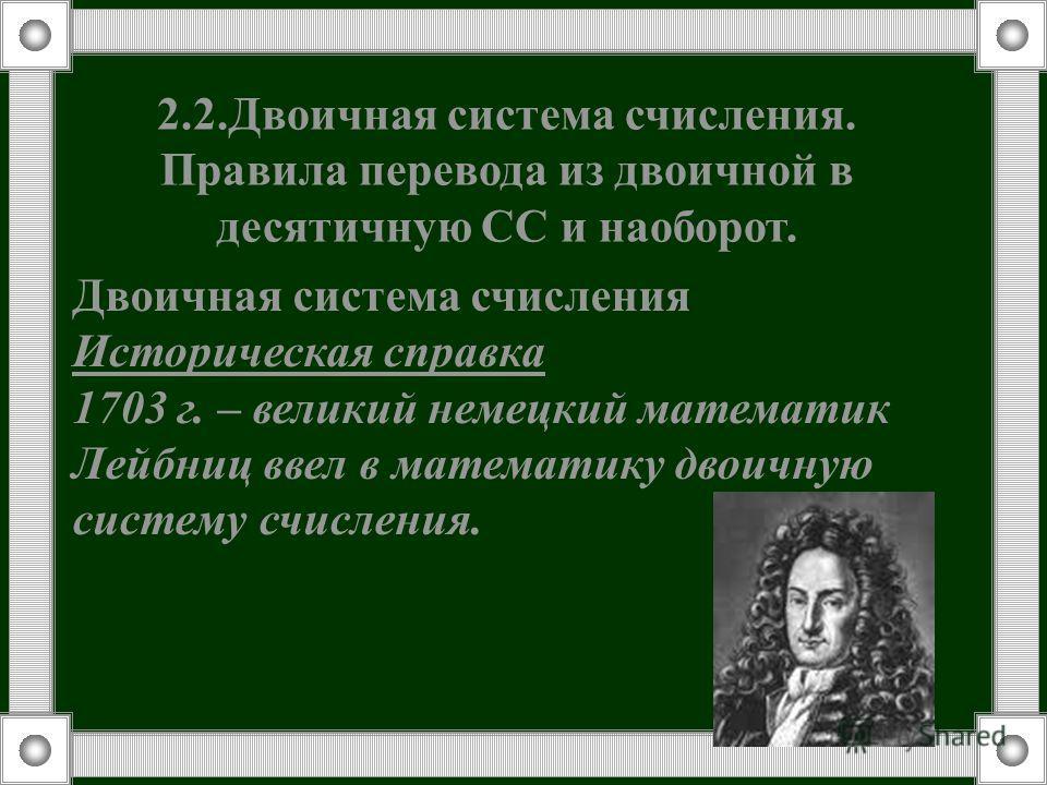 Двоичная система счисления Историческая справка 1703 г. – великий немецкий математик Лейбниц ввел в математику двоичную систему счисления. 2.2.Двоичная система счисления. Правила перевода из двоичной в десятичную СС и наоборот.