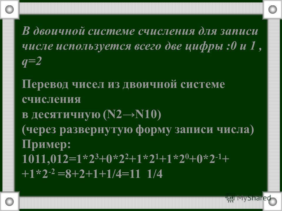 В двоичной системе счисления для записи числе используется всего две цифры :0 и 1, q=2 Перевод чисел из двоичной системе счисления в десятичную (N2N10) (через развернутую форму записи числа) Пример: 1011,012=1*2 3 +0*2 2 +1*2 1 +1*2 0 +0*2 -1 + +1*2