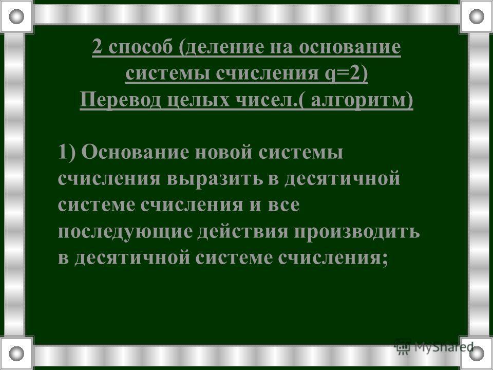 2 способ (деление на основание системы счисления q=2) Перевод целых чисел.( алгоритм) 1) Основание новой системы счисления выразить в десятичной системе счисления и все последующие действия производить в десятичной системе счисления;