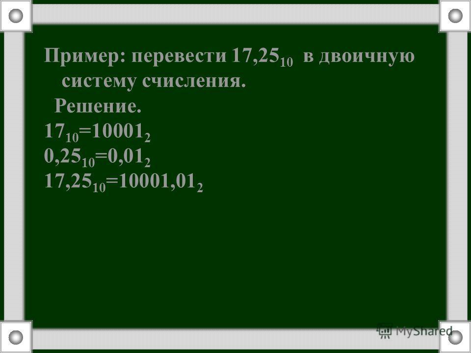 Пример: перевести 17,25 10 в двоичную систему счисления. Решение. 17 10 =10001 2 0,25 10 =0,01 2 17,25 10 =10001,01 2