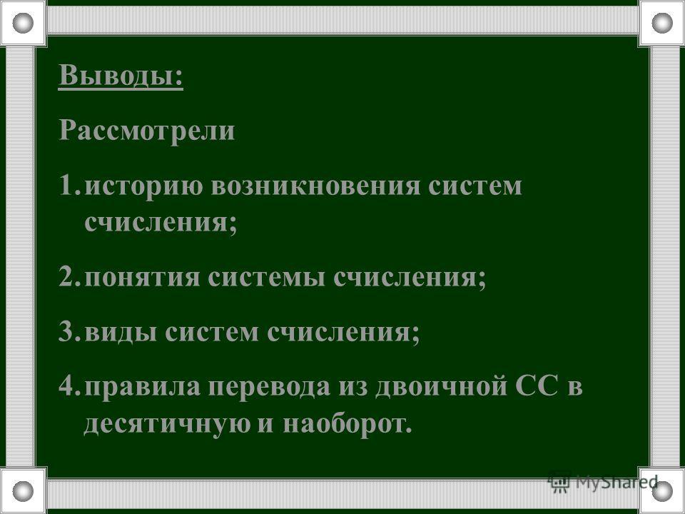 Выводы: Рассмотрели 1.историю возникновения систем счисления; 2.понятия системы счисления; 3.виды систем счисления; 4.правила перевода из двоичной СС в десятичную и наоборот.